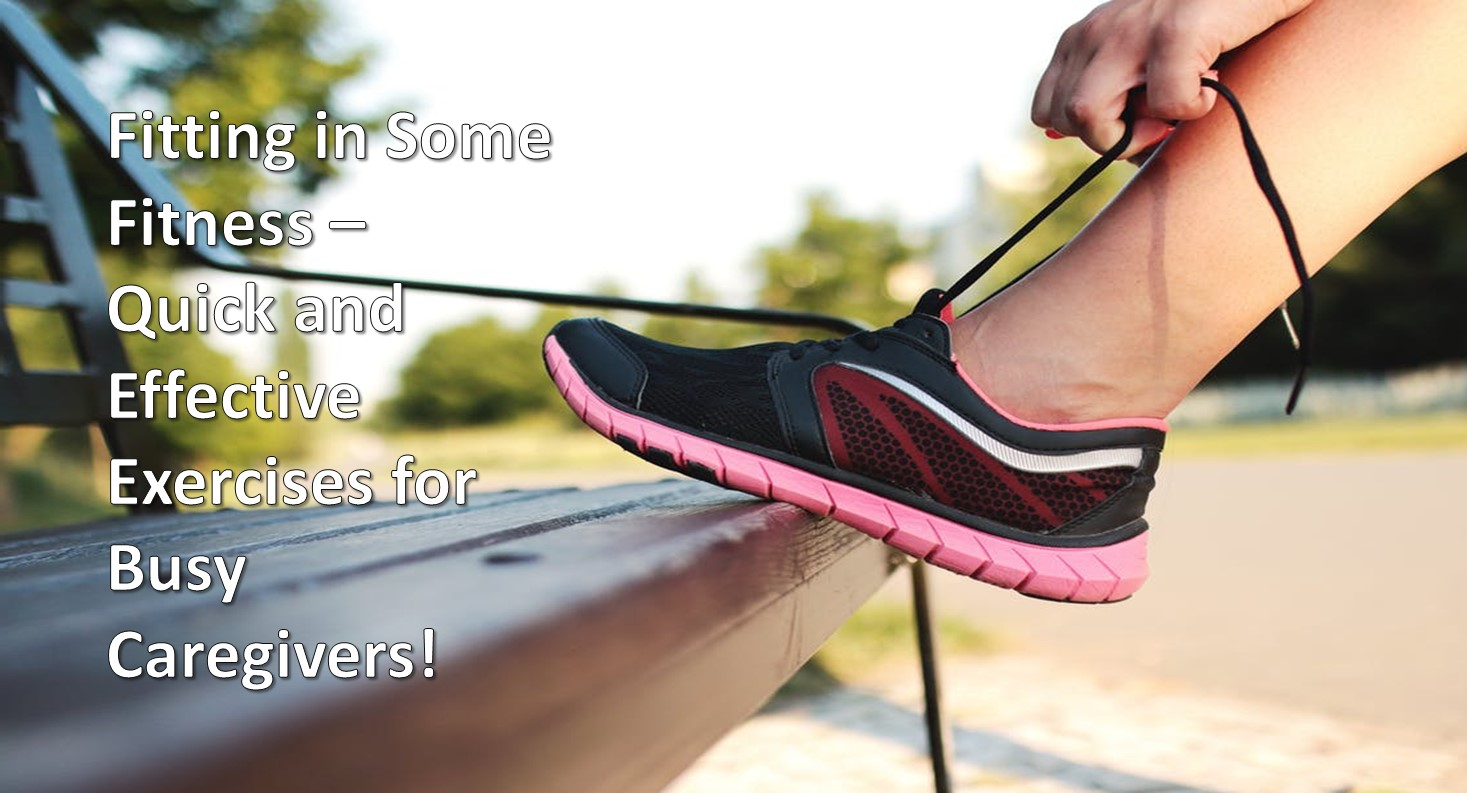 Fitting in Some Fitness – Quick and Effective Exercises for Busy Caregivers!