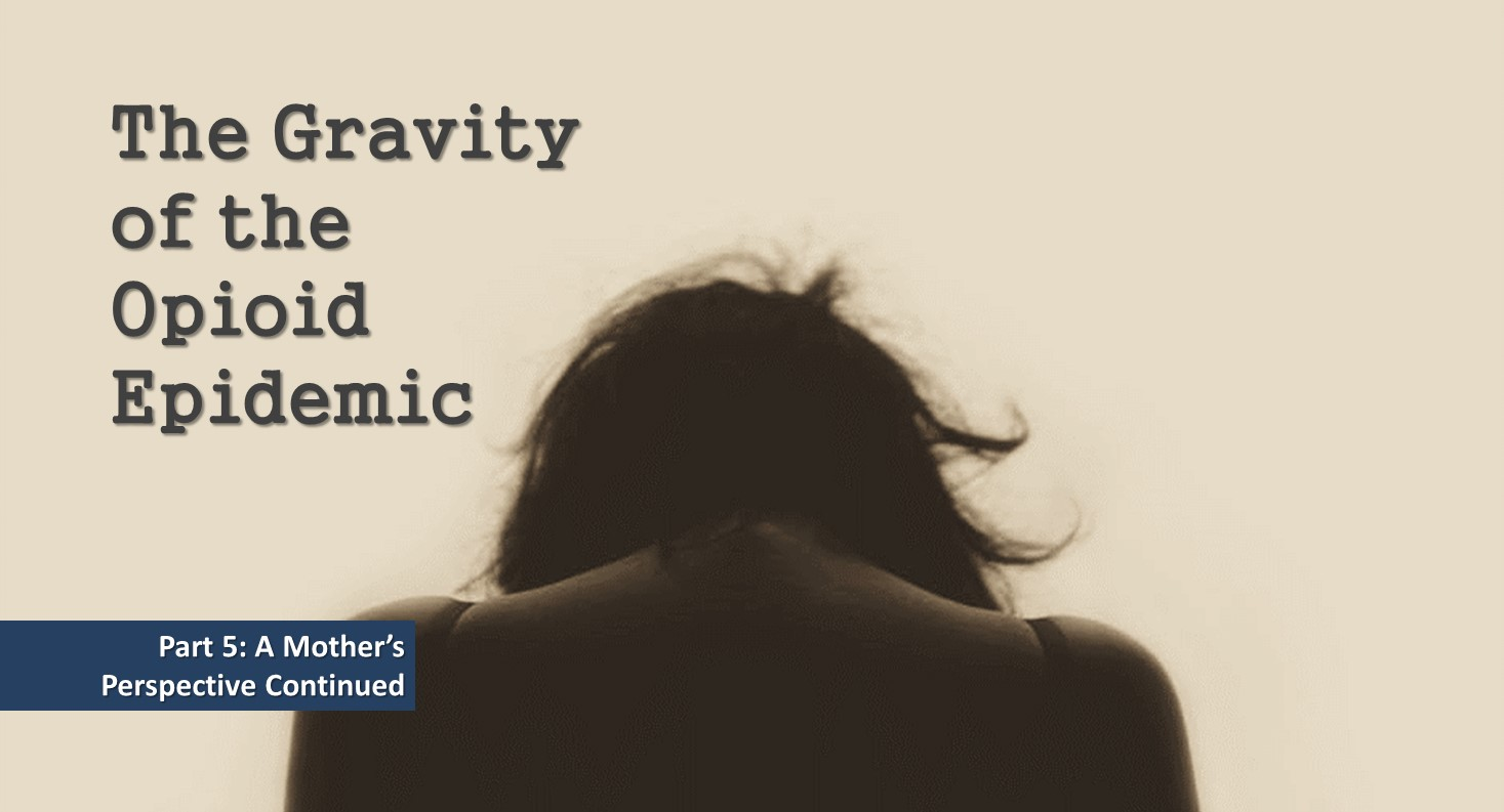 The Gravity of the Opioid Epidemic - Part 5: A Mother's Perspective Continued